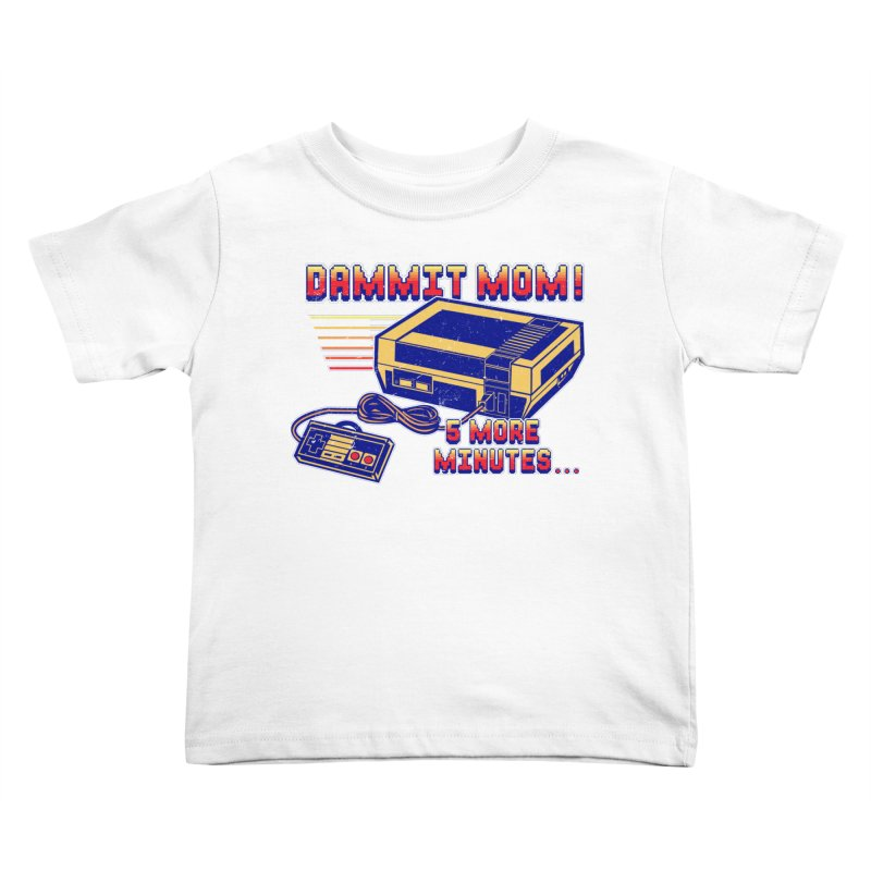 Dammit Mom! 5 more minutes... Kids Toddler T-Shirt by Jerkass Clothing Co.