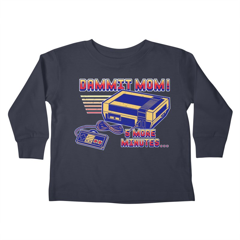 Dammit Mom! 5 more minutes... Kids Toddler Longsleeve T-Shirt by Jerkass Clothing Co.