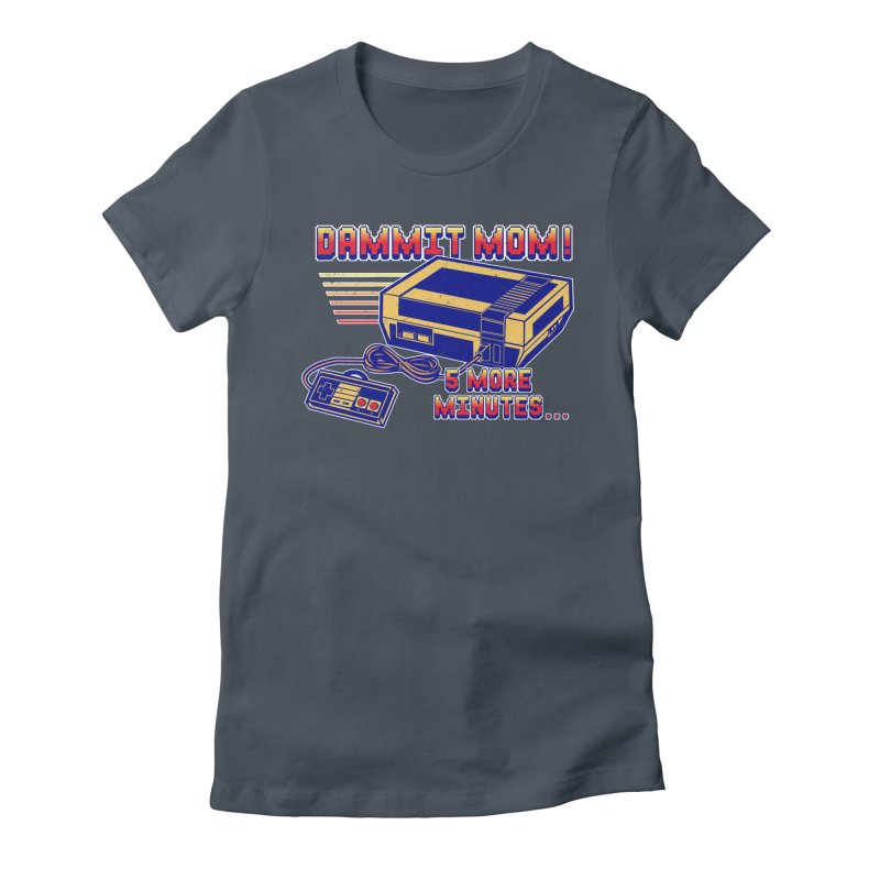 Dammit Mom! 5 more minutes... Women's Fitted T-Shirt by Jerkass Clothing Co.