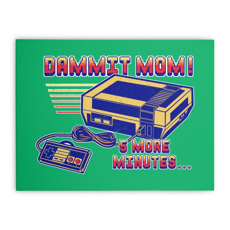 Dammit Mom! 5 more minutes... Home Stretched Canvas by Jerkass Clothing Co.