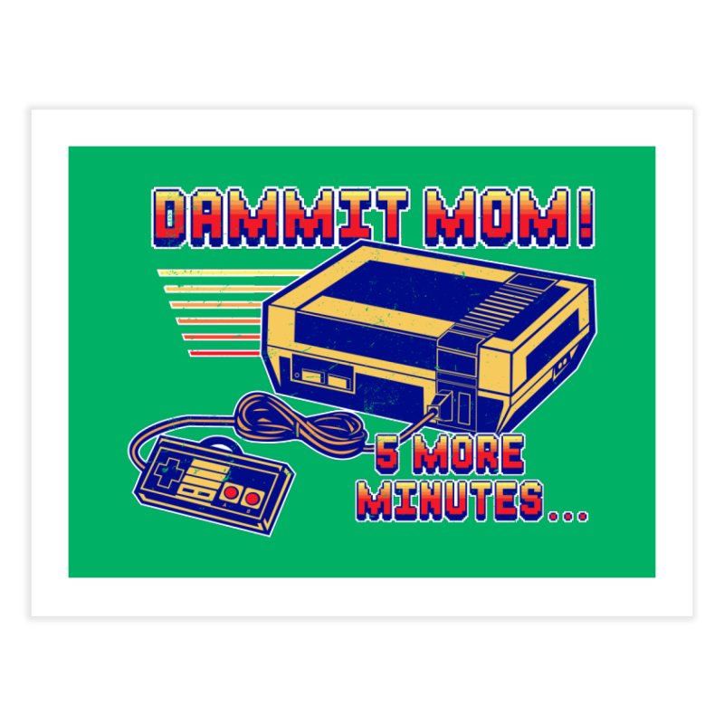 Dammit Mom! 5 more minutes... Home Fine Art Print by Jerkass Clothing Co.