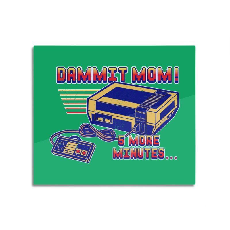 Dammit Mom! 5 more minutes... Home Mounted Aluminum Print by Jerkass Clothing Co.