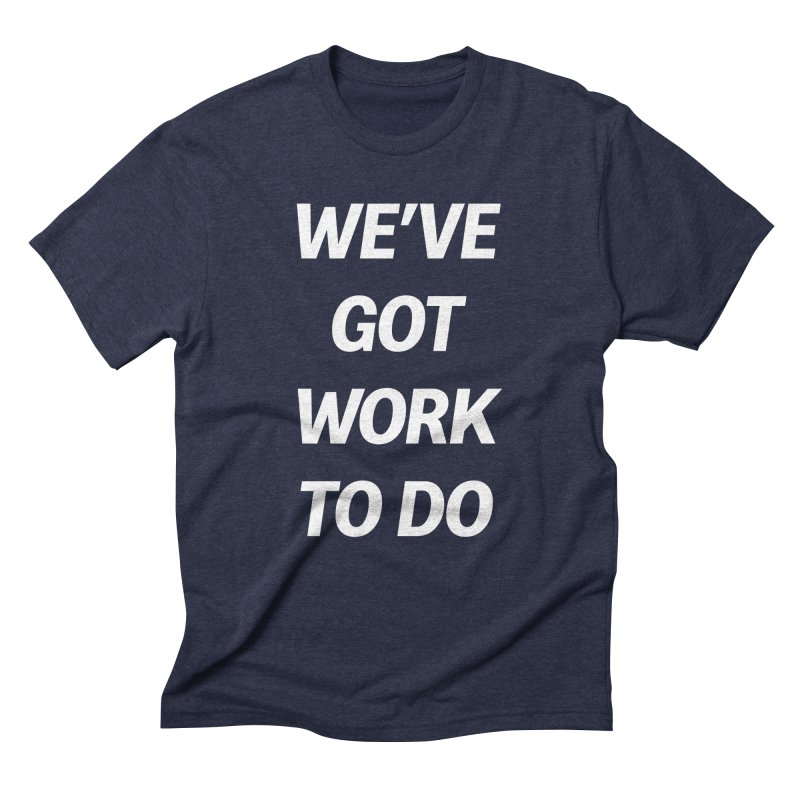 We've got work to do Men's Triblend T-Shirt by jesshanebury's Artist Shop