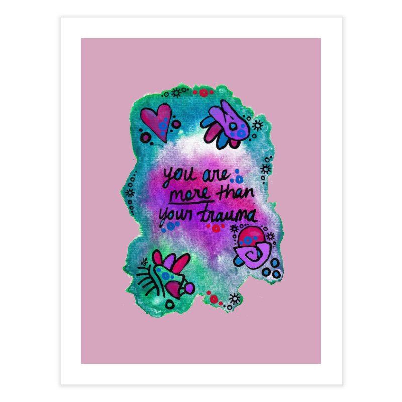 """""""you are more than your trauma"""" Home Fine Art Print by J. Lavallee's Artist Shop"""