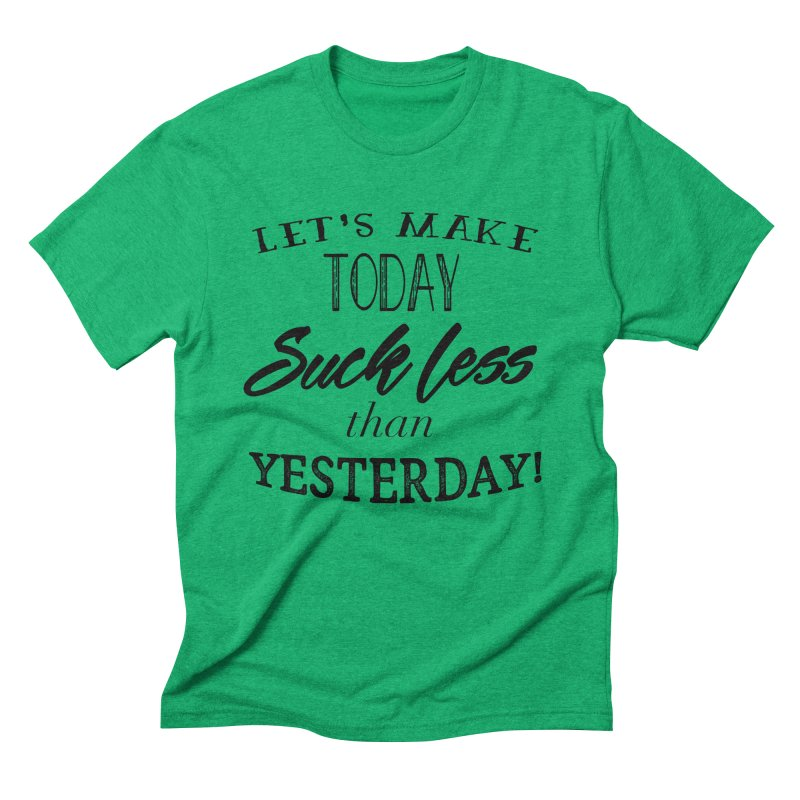 Let's Make Today Suck Less than Yesterday! Men's Triblend T-Shirt by Lili Valente Makes Stuff