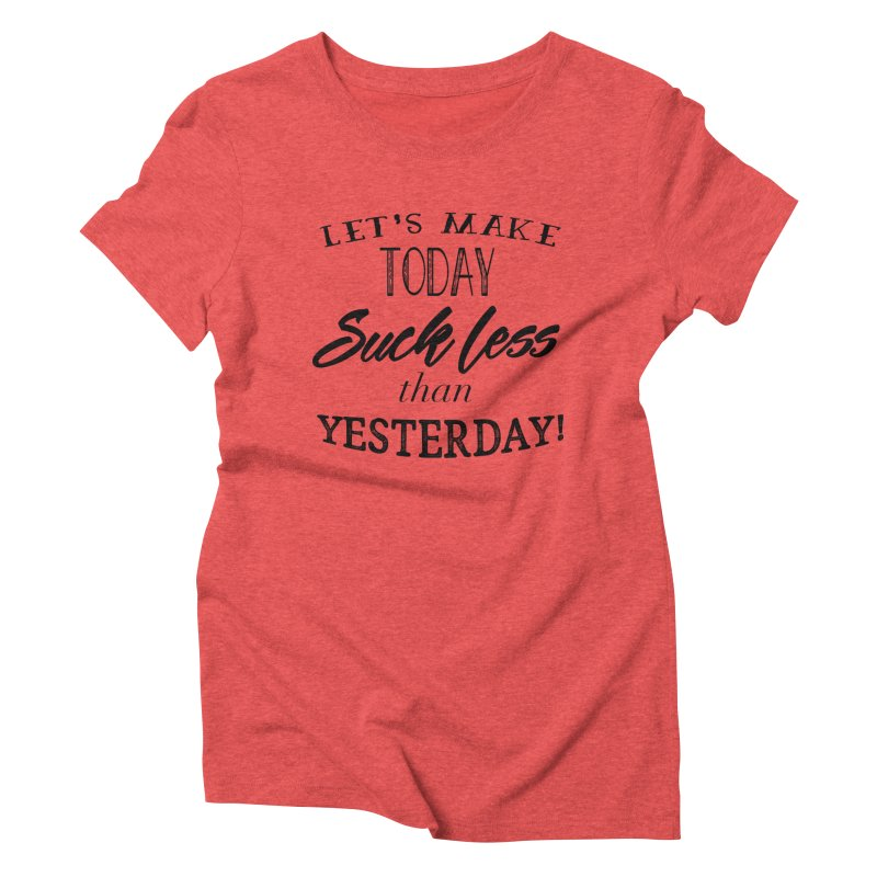 Let's Make Today Suck Less than Yesterday! Women's Triblend T-Shirt by Lili Valente Makes Stuff