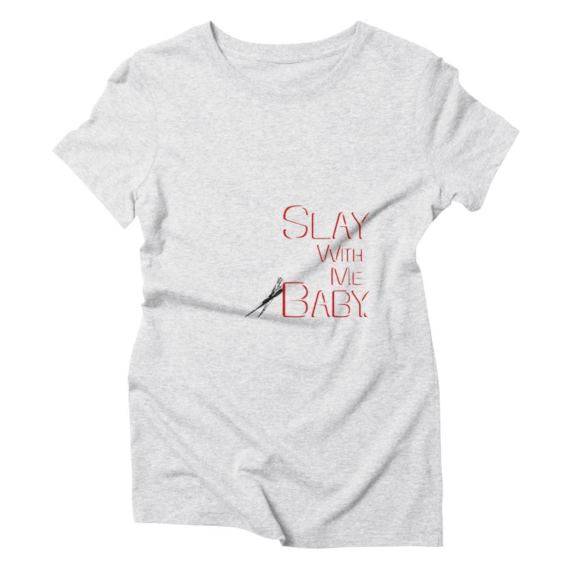 Slay with me Baby. Women's Triblend T-shirt by Jason Henricks' Artist Shop