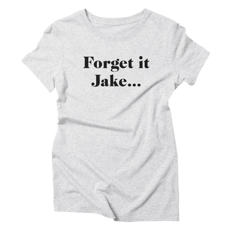 Forget it, Jake (light colors) Women's Triblend T-Shirt by jjqad's Artist Shop