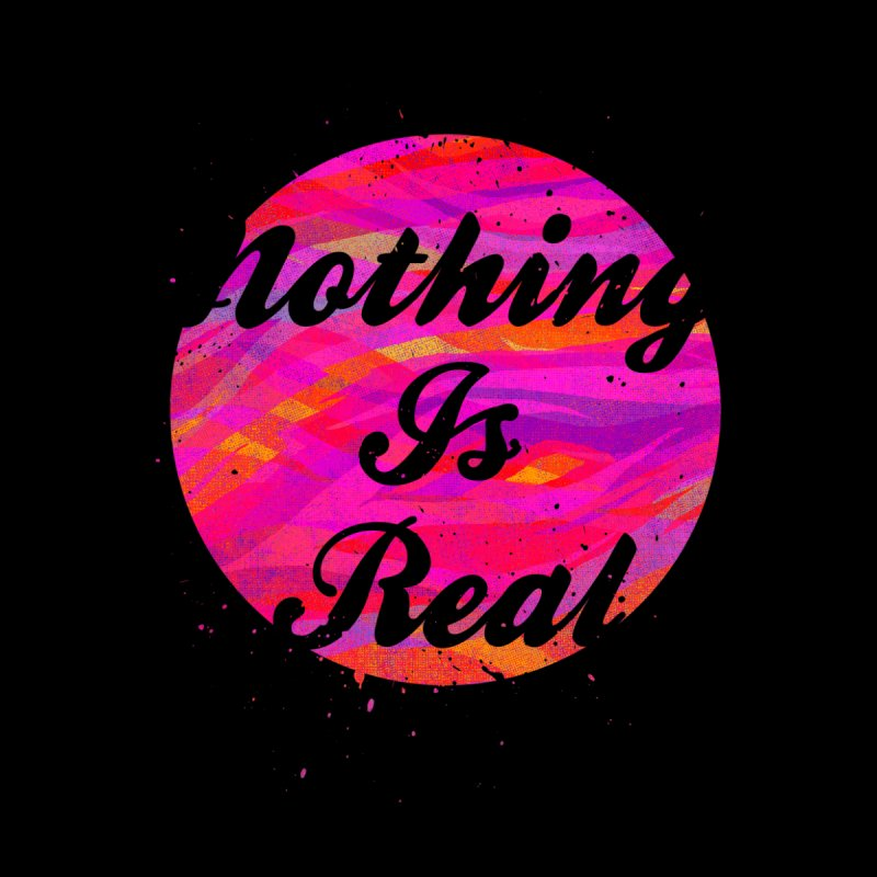 Nothing is Real None  by Jonah Makes Art