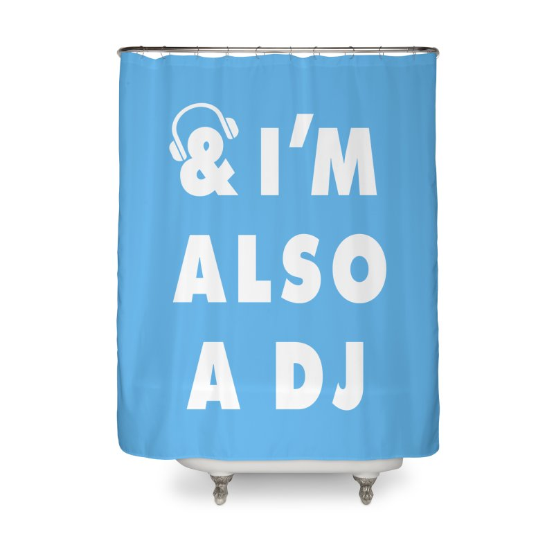 I'm Also A DJ Home Shower Curtain by Jonah Makes Art