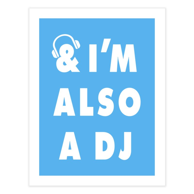 I'm also a DJ Home Fine Art Print by Jonah Makes Art