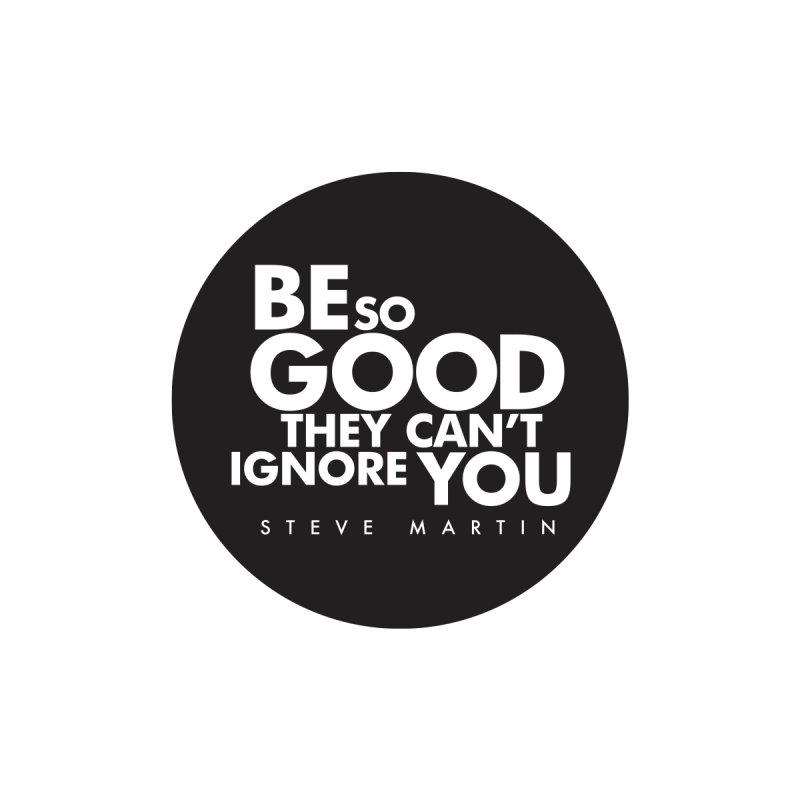 Be so good they can't ignore you. Steve Martin Quote by Jonathan Wilson