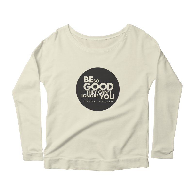 Be so good they can't ignore you. Steve Martin Quote Women's Scoop Neck Longsleeve T-Shirt by Jonathan Wilson