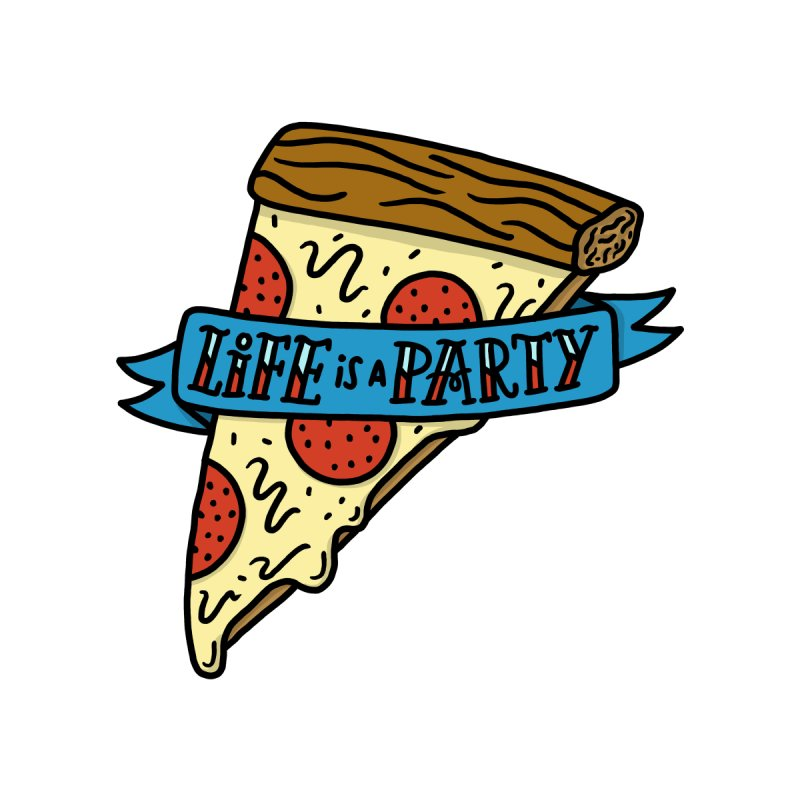 Life is a Pizza Party by joshlafayette's Artist Shop