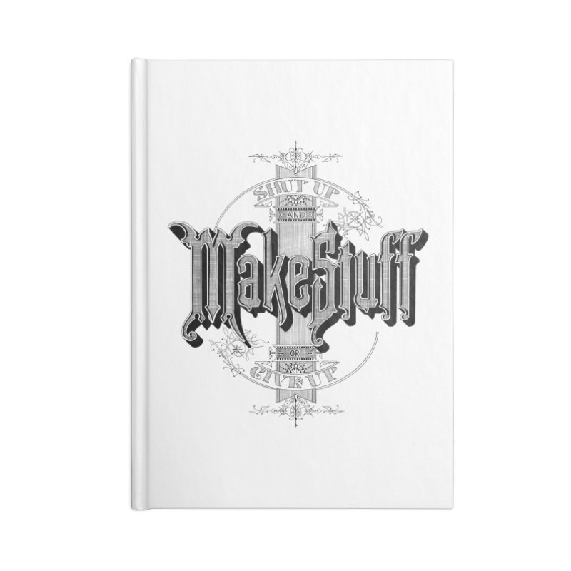 Shut Up And Make Stuff Or Give Up! Accessories Notebook by Joshua Kemble's Shop