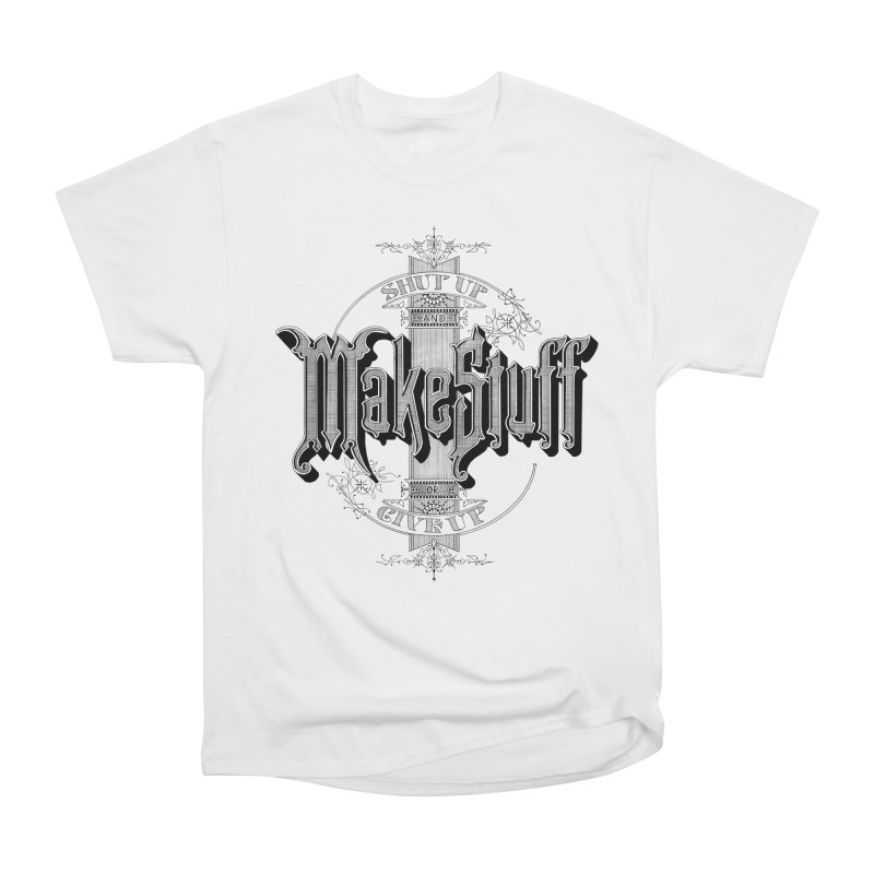 Shut Up And Make Stuff Or Give Up! Men's Heavyweight T-Shirt by Joshua Kemble's Shop