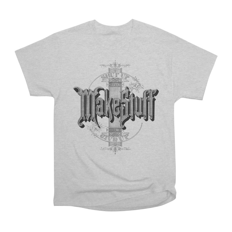 Shut Up And Make Stuff Or Give Up! Women's Classic Unisex T-Shirt by Joshua Kemble's Shop
