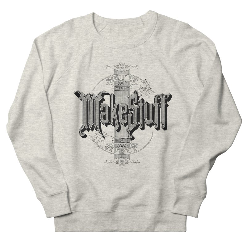Shut Up And Make Stuff Or Give Up! Women's Sweatshirt by Joshua Kemble's Shop