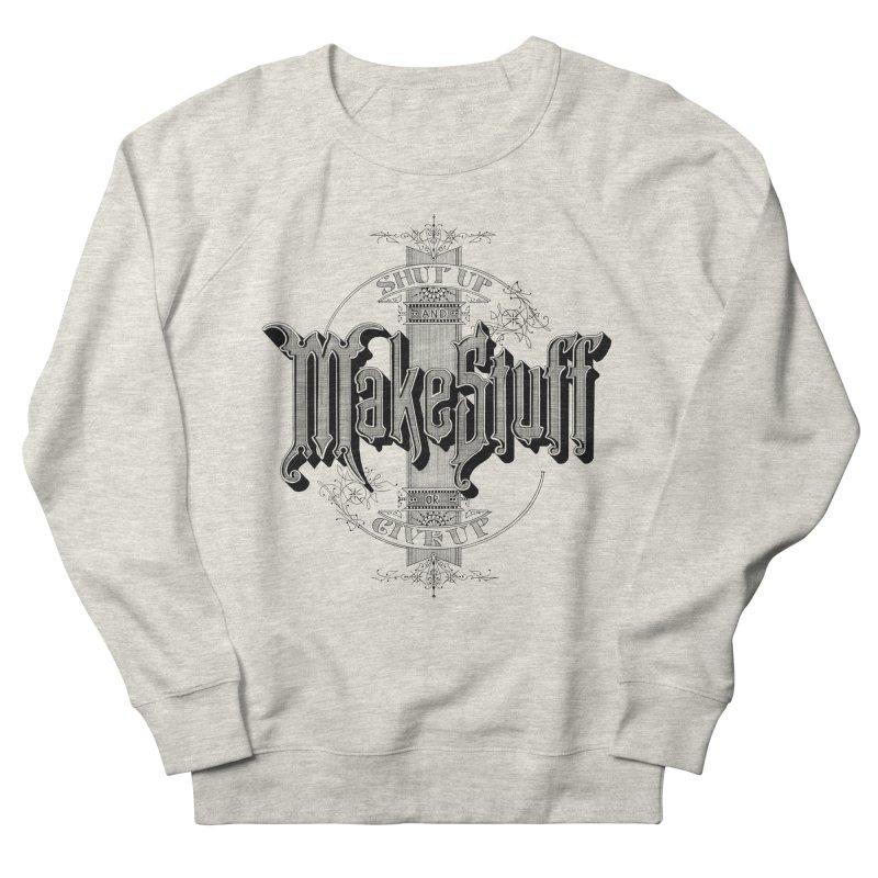 Shut Up And Make Stuff Or Give Up! Men's Sweatshirt by Joshua Kemble's Shop