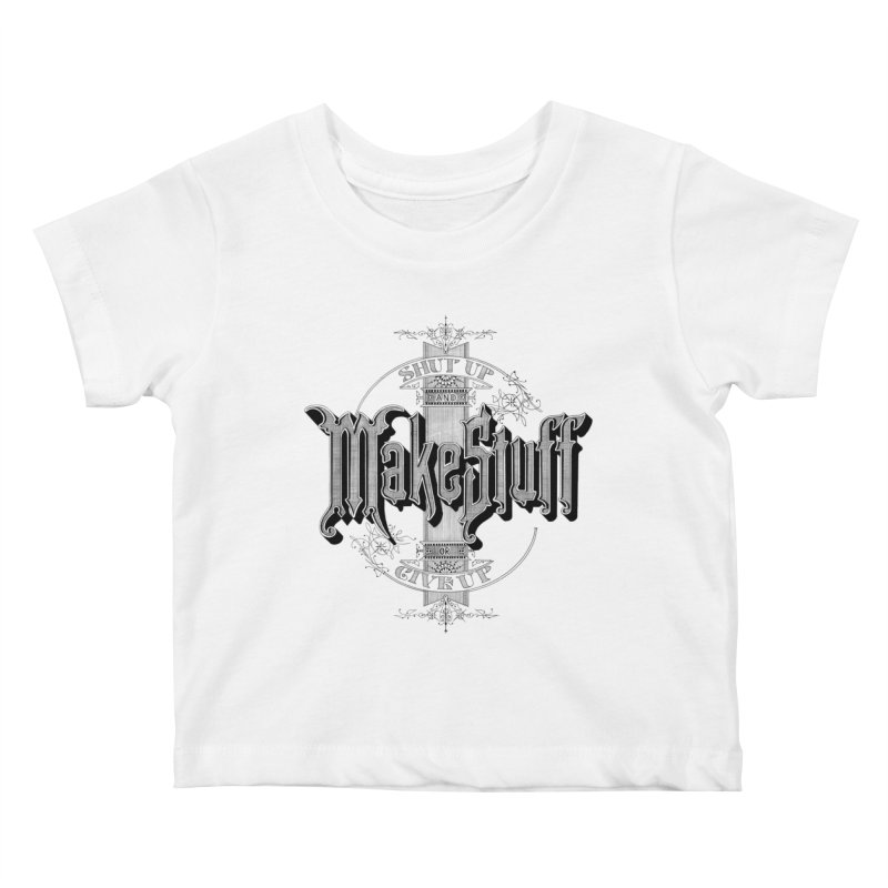 Shut Up And Make Stuff Or Give Up! Kids Baby T-Shirt by Joshua Kemble's Shop