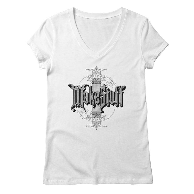 Shut Up And Make Stuff Or Give Up! Women's V-Neck by Joshua Kemble's Shop