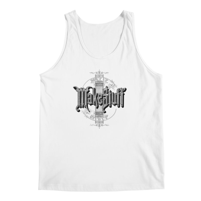 Shut Up And Make Stuff Or Give Up! Men's Regular Tank by Joshua Kemble's Shop