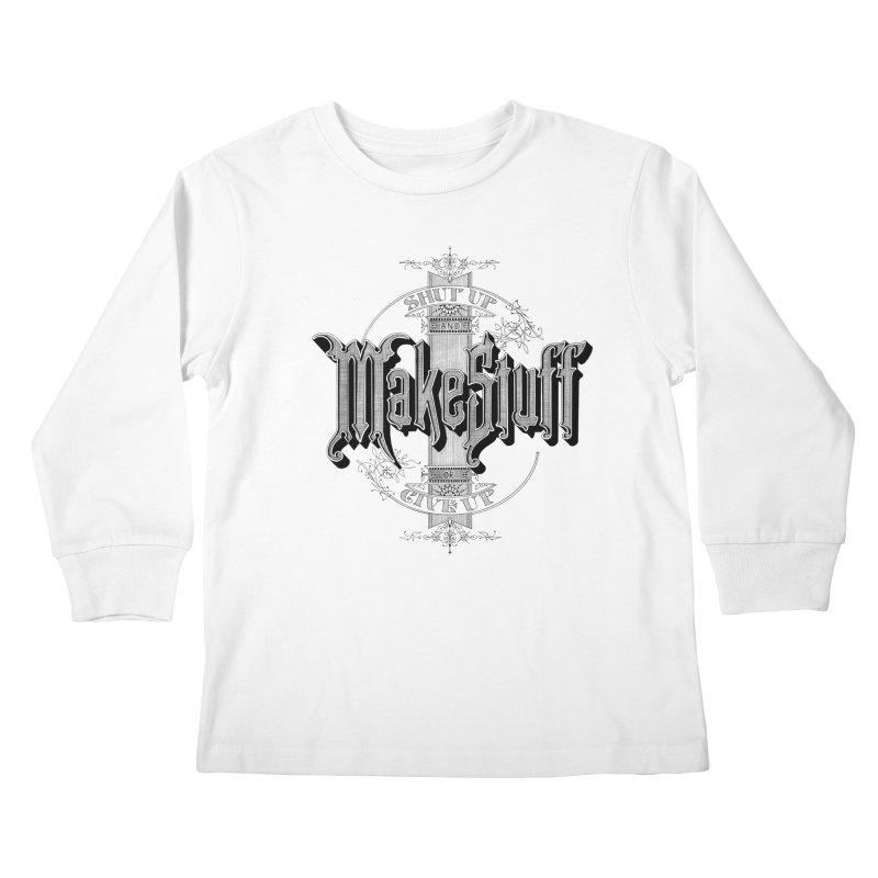 Shut Up And Make Stuff Or Give Up! Kids Longsleeve T-Shirt by Joshua Kemble's Shop