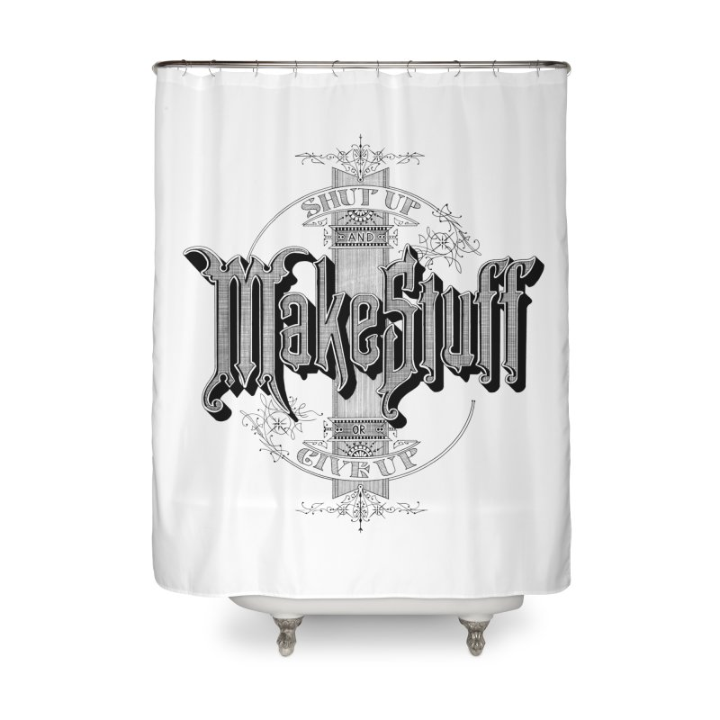 Shut Up And Make Stuff Or Give Up! Home Shower Curtain by Joshua Kemble's Shop