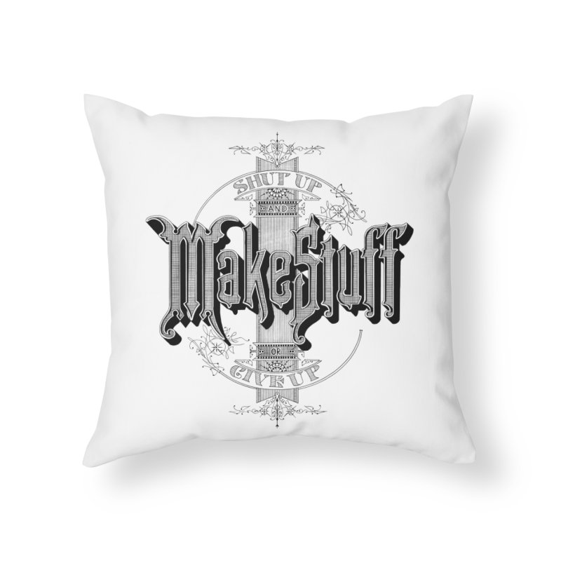 Shut Up And Make Stuff Or Give Up! Home Throw Pillow by Joshua Kemble's Shop