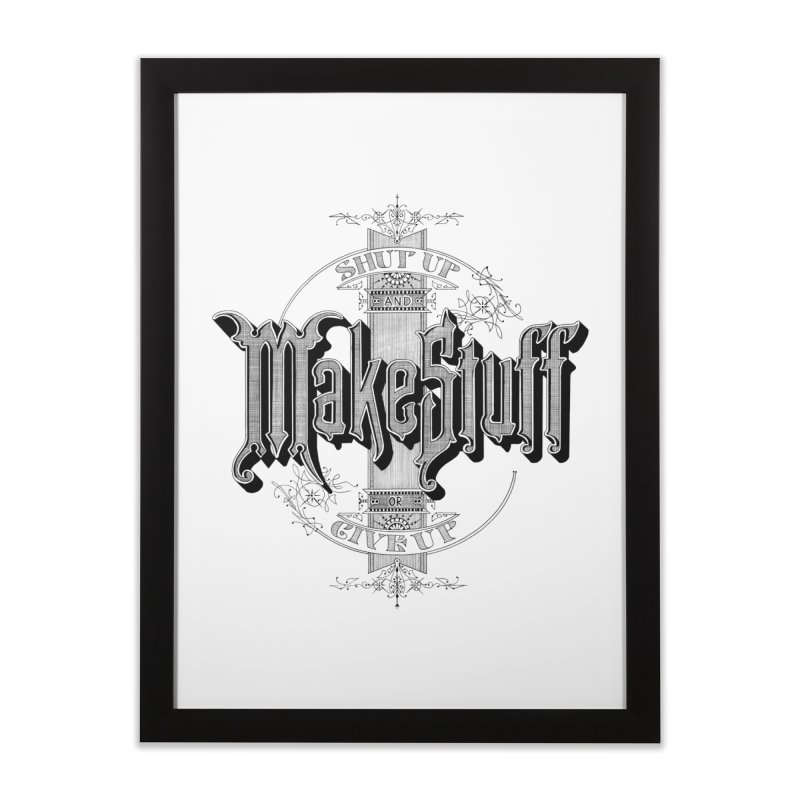 Shut Up And Make Stuff Or Give Up! Home Framed Fine Art Print by Joshua Kemble's Shop