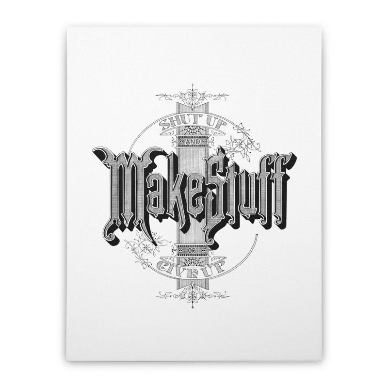 Shut Up And Make Stuff Or Give Up! Home Stretched Canvas by Joshua Kemble's Shop