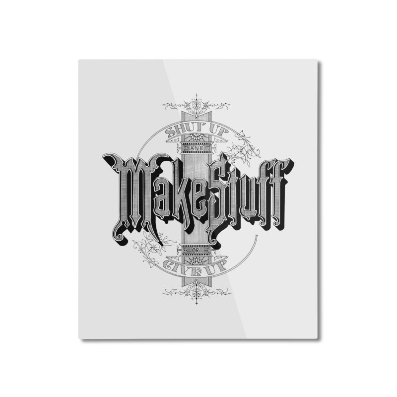 Shut Up And Make Stuff Or Give Up! Home Mounted Aluminum Print by Joshua Kemble's Shop