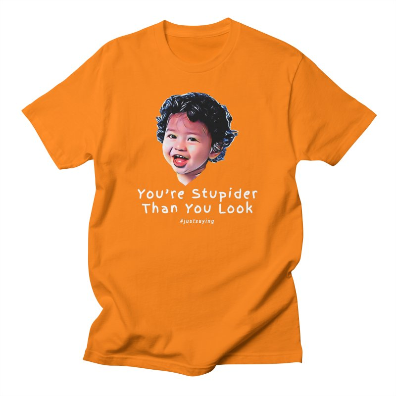 You're Stupider Than You Look Men's T-Shirt by Swag Stop by justsaying.ASIA