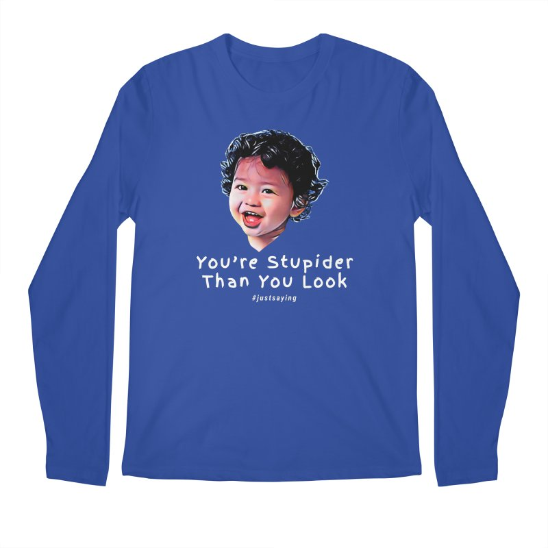 You're Stupider Than You Look Men's Longsleeve T-Shirt by Swag Stop by justsaying.ASIA