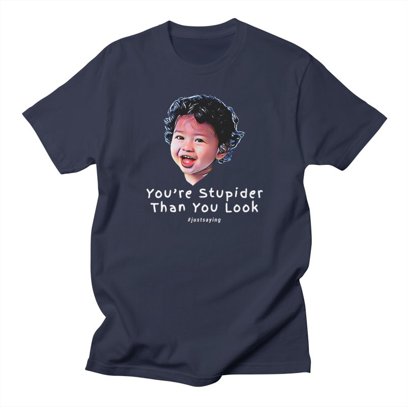 You're Stupider Than You Look Women's Regular Unisex T-Shirt by Swag Stop by justsaying.ASIA