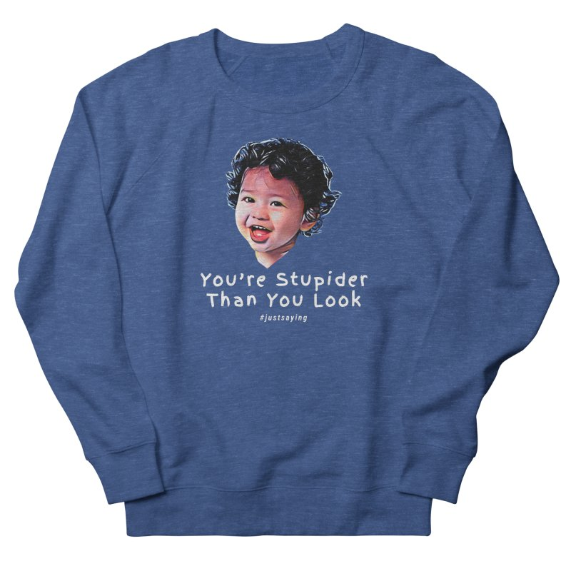 You're Stupider Than You Look Women's Sweatshirt by Swag Stop by justsaying.ASIA