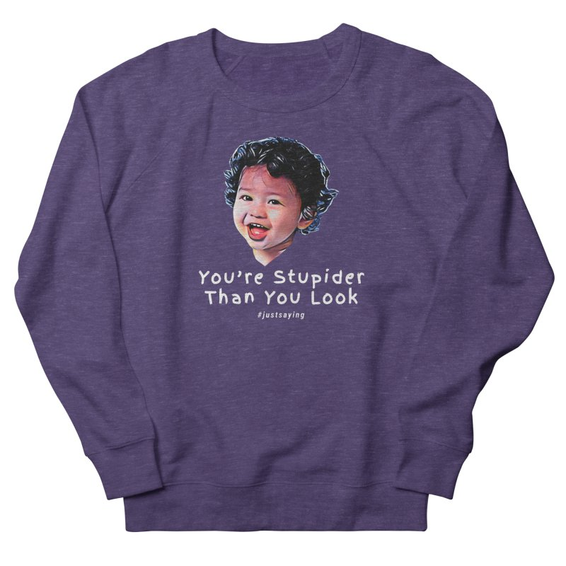 You're Stupider Than You Look Men's French Terry Sweatshirt by Swag Stop by justsaying.ASIA