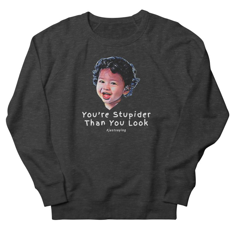 You're Stupider Than You Look Men's Sweatshirt by Swag Stop by justsaying.ASIA
