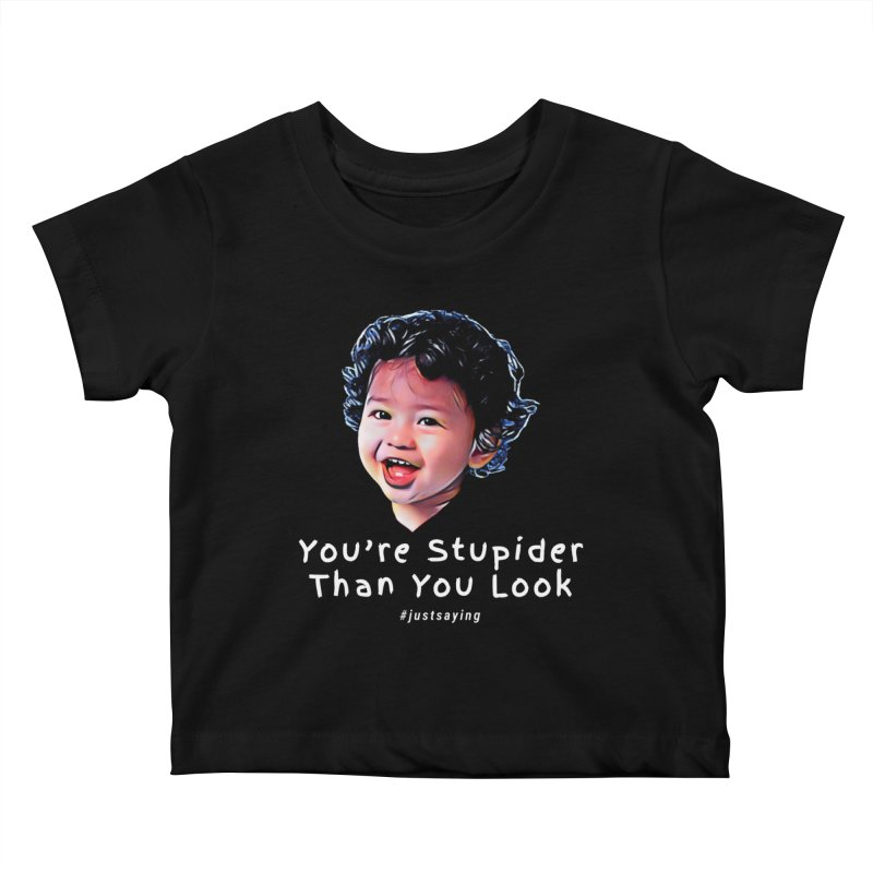 You're Stupider Than You Look Kids Baby T-Shirt by Swag Stop by justsaying.ASIA