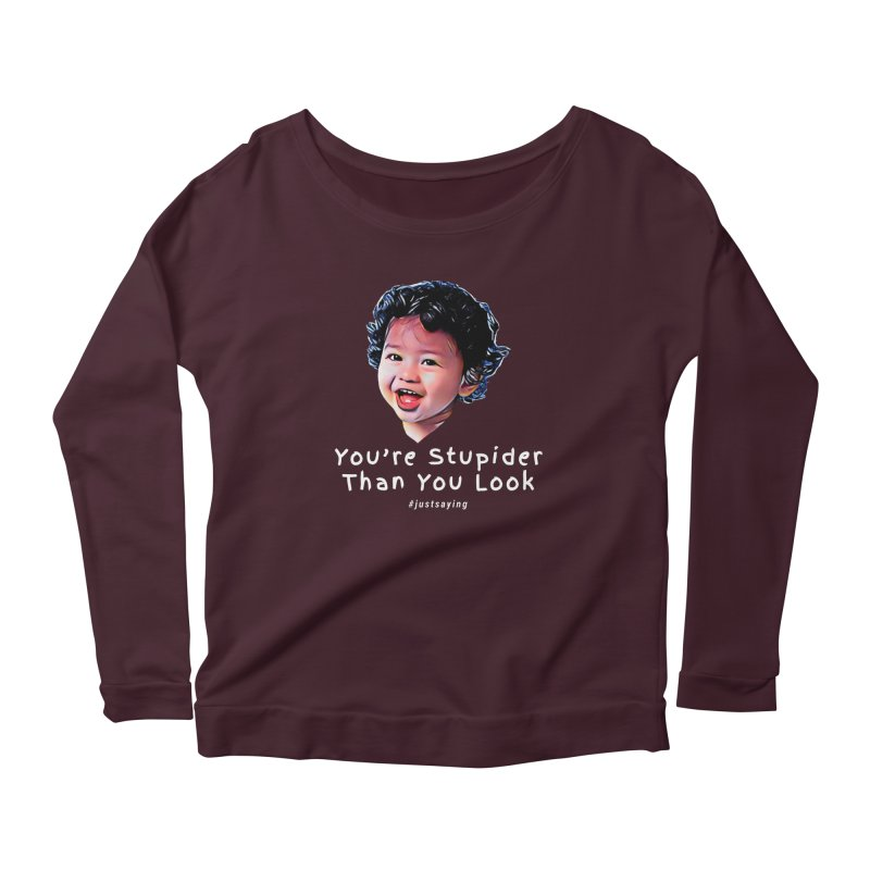 You're Stupider Than You Look Women's Longsleeve T-Shirt by Swag Stop by justsaying.ASIA