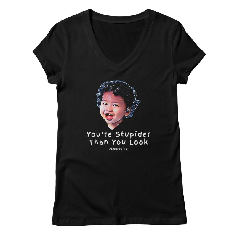 You're Stupider Than You Look Women's V-Neck by Swag Stop by justsaying.ASIA