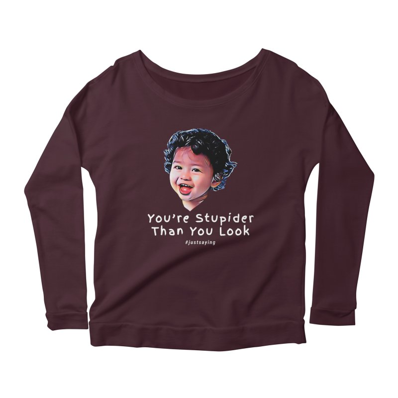 You're Stupider Than You Look Women's Longsleeve Scoopneck  by Swag Stop by justsaying.ASIA