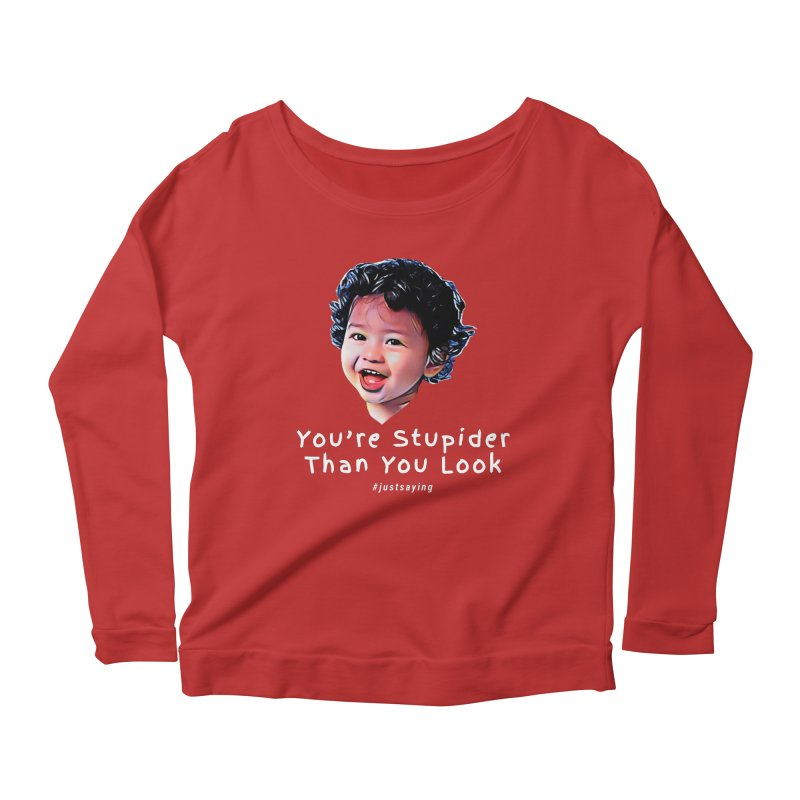 You're Stupider Than You Look Women's Scoop Neck Longsleeve T-Shirt by Swag Stop by justsaying.ASIA