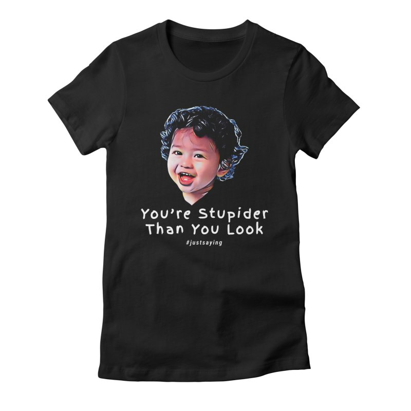 You're Stupider Than You Look Women's T-Shirt by Swag Stop by justsaying.ASIA