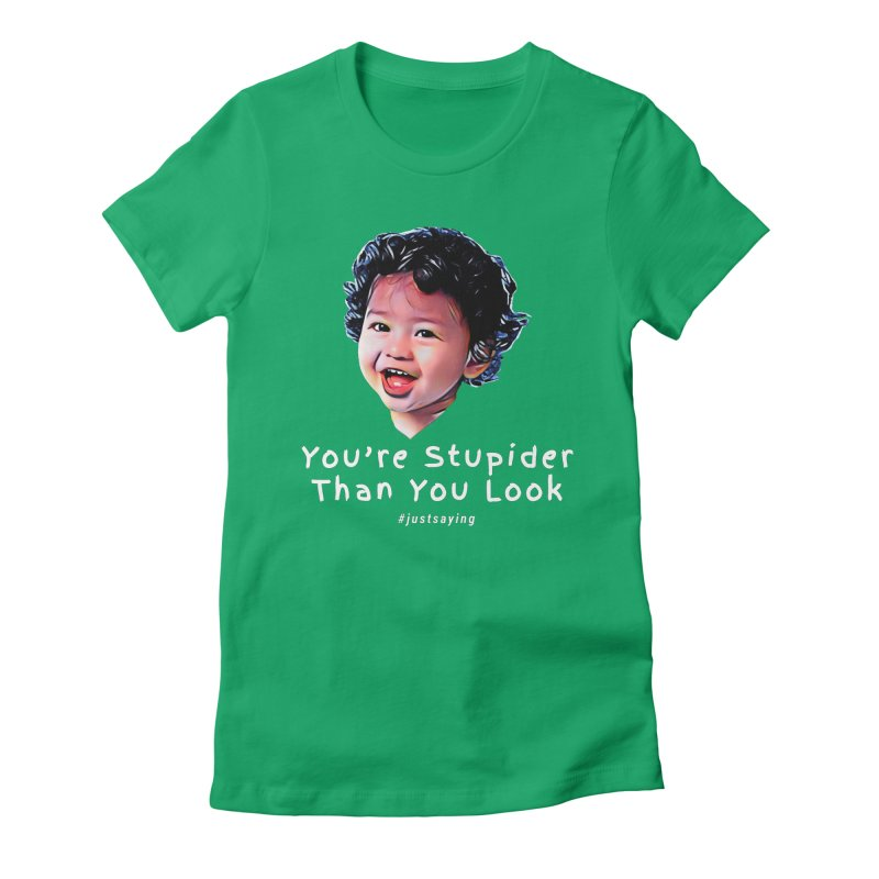 You're Stupider Than You Look Women's Fitted T-Shirt by Swag Stop by justsaying.ASIA