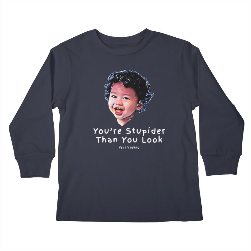 You're Stupider Than You Look Kids Longsleeve T-Shirt by Swag Stop by justsaying.ASIA