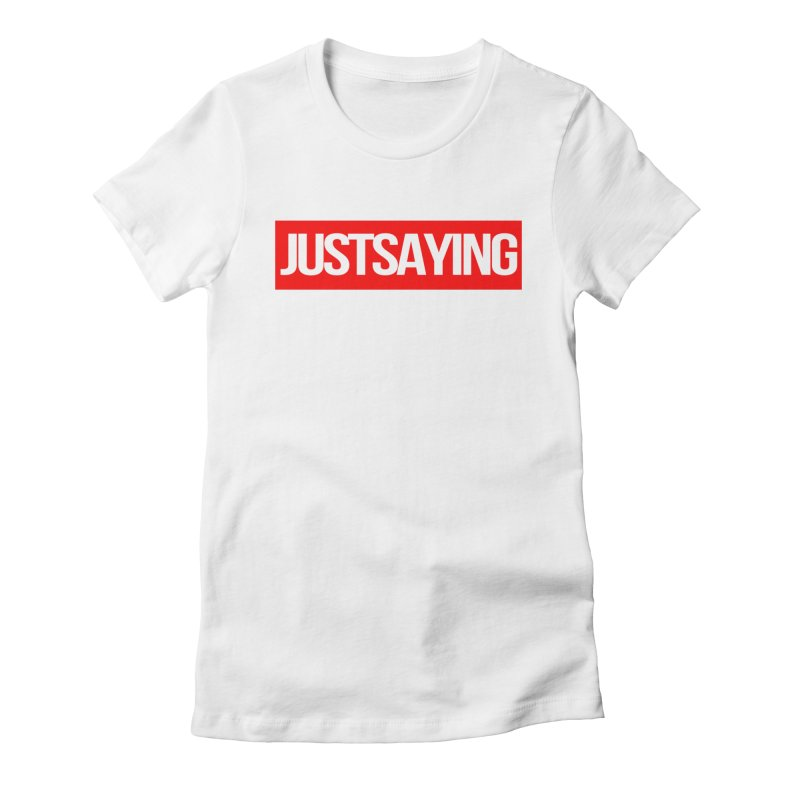 I'm Just Saying Women's T-Shirt by Swag Stop by justsaying.ASIA