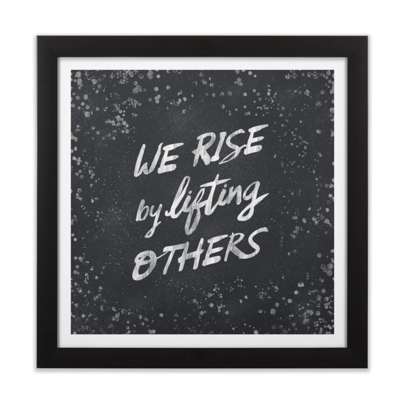 We Rise by Lifting Others - Typography Art Home Framed Fine Art Print by Kaija Lea Art Shop // Prints, Gifts + Home Goods