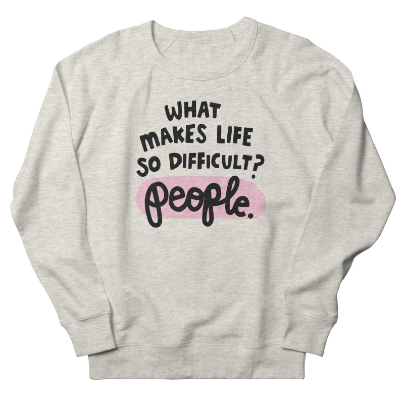 What makes life so difficult? Women's French Terry Sweatshirt by Kate Gabrielle's Artist Shop