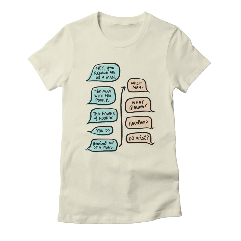 You remind me of a man in Women's Fitted T-Shirt Natural by Kate Gabrielle's Threadless Shop